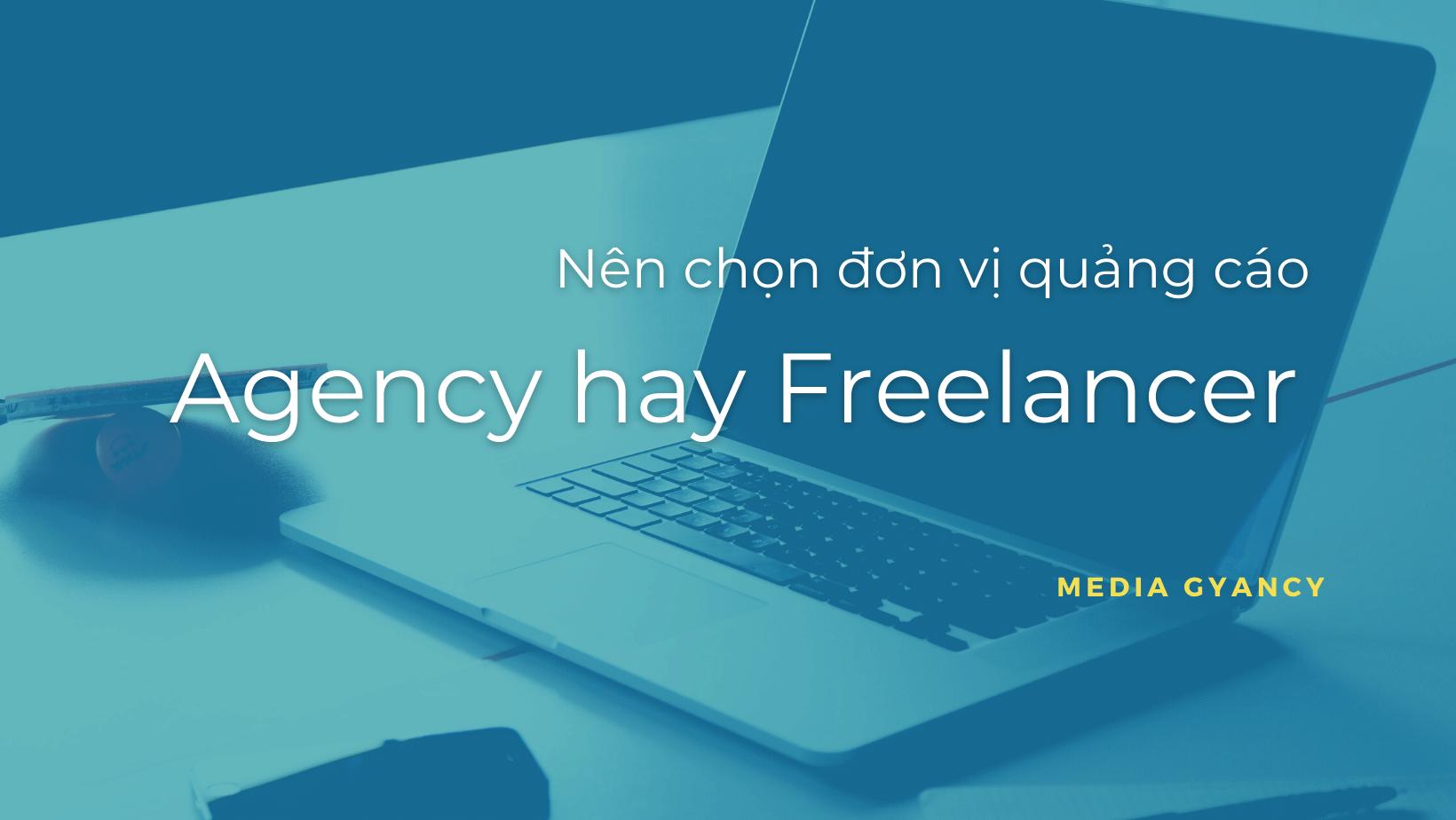 Nên chọn đơn vị quảng cáo agency hay freelancer